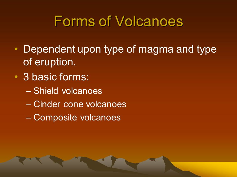 Forms of Volcanoes Dependent upon type of magma and type of eruption.