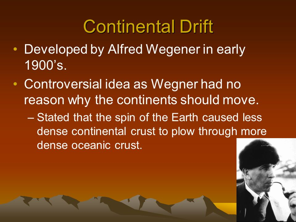 Continental Drift Developed by Alfred Wegener in early 1900's.