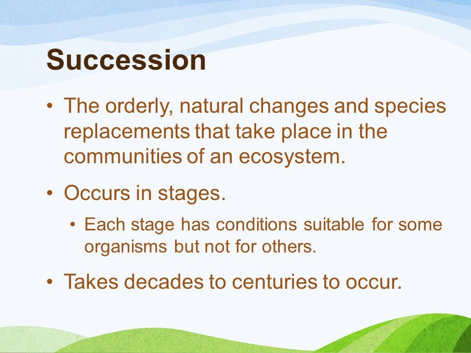 Succession The orderly, natural changes and species replacements that take place in the communities of an ecosystem.