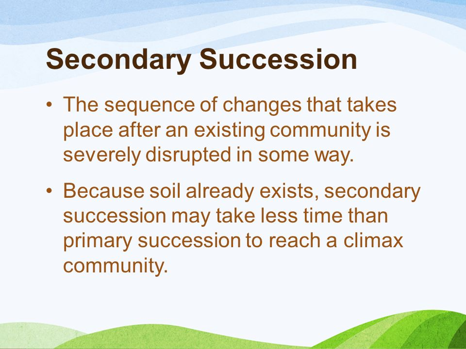 Secondary Succession The sequence of changes that takes place after an existing community is severely disrupted in some way.