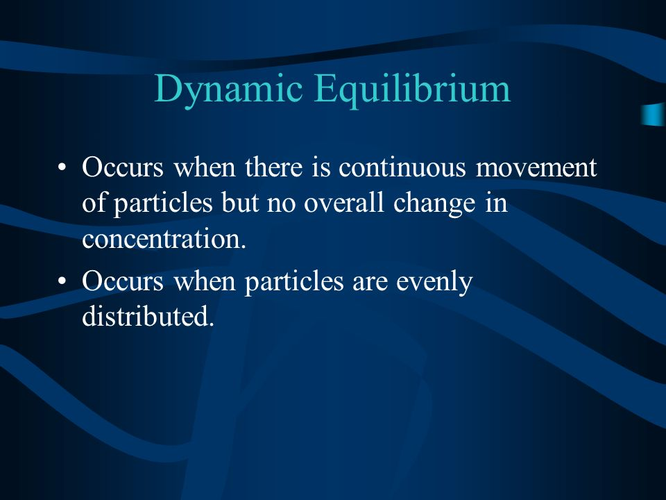 Dynamic Equilibrium Occurs when there is continuous movement of particles but no overall change in concentration.
