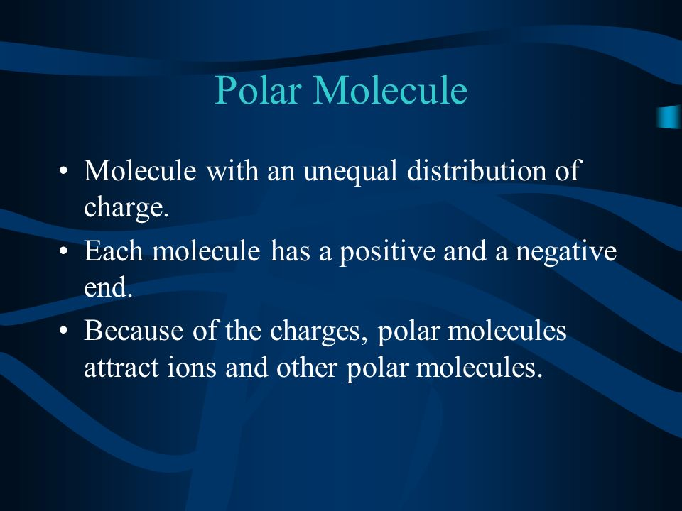 Polar Molecule Molecule with an unequal distribution of charge.