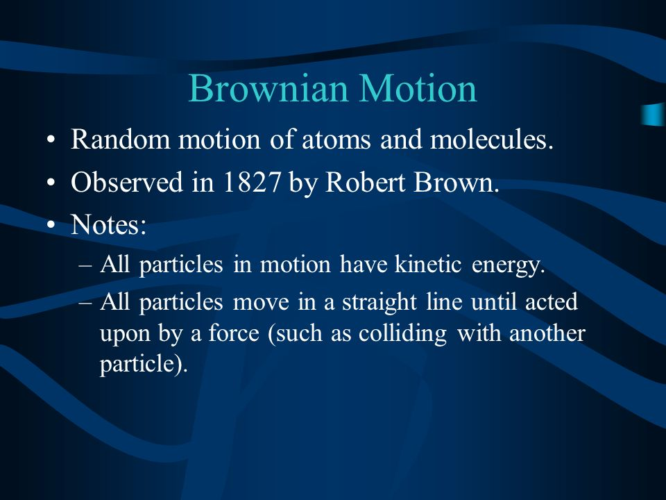 Brownian Motion Random motion of atoms and molecules.