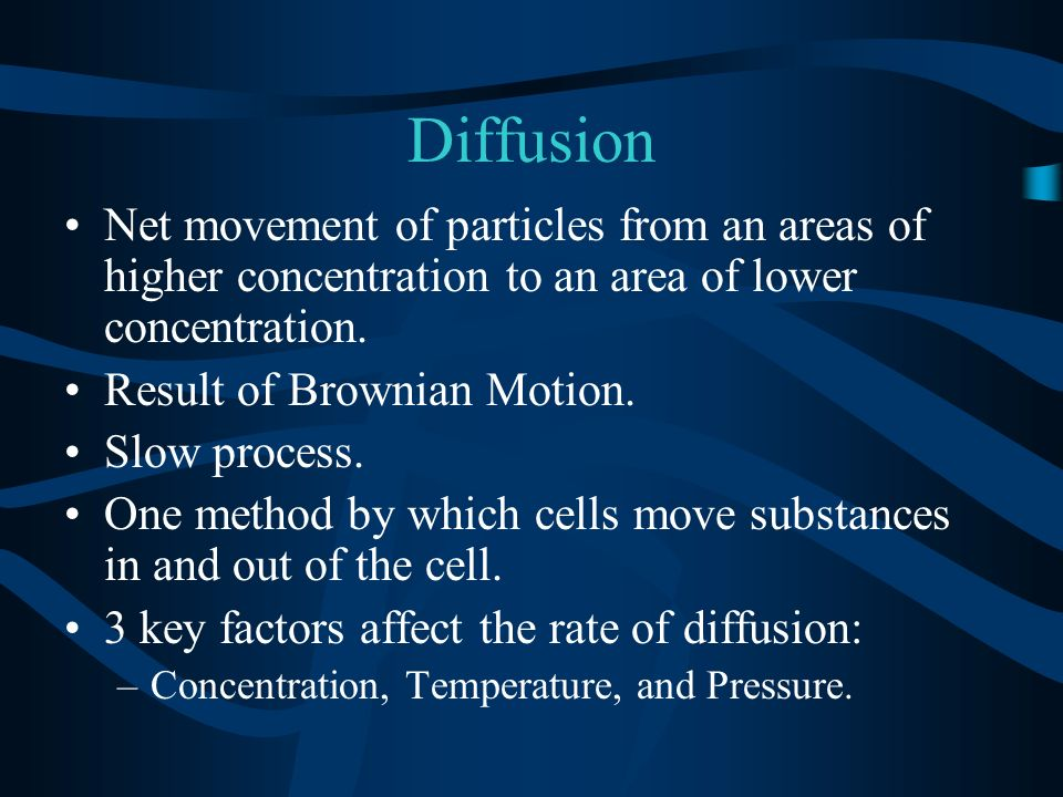 Diffusion Net movement of particles from an areas of higher concentration to an area of lower concentration.