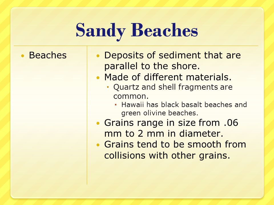 Sandy Beaches Beaches. Deposits of sediment that are parallel to the shore. Made of different materials.