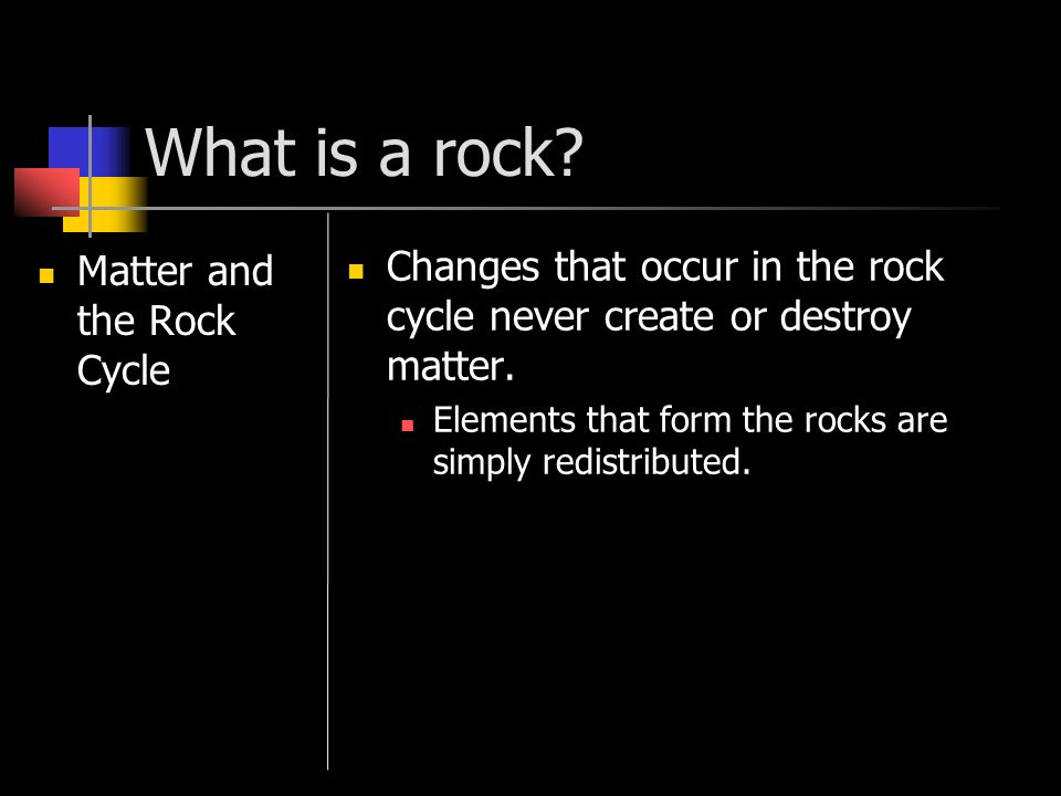 What is a rock Matter and the Rock Cycle. Changes that occur in the rock cycle never create or destroy matter.
