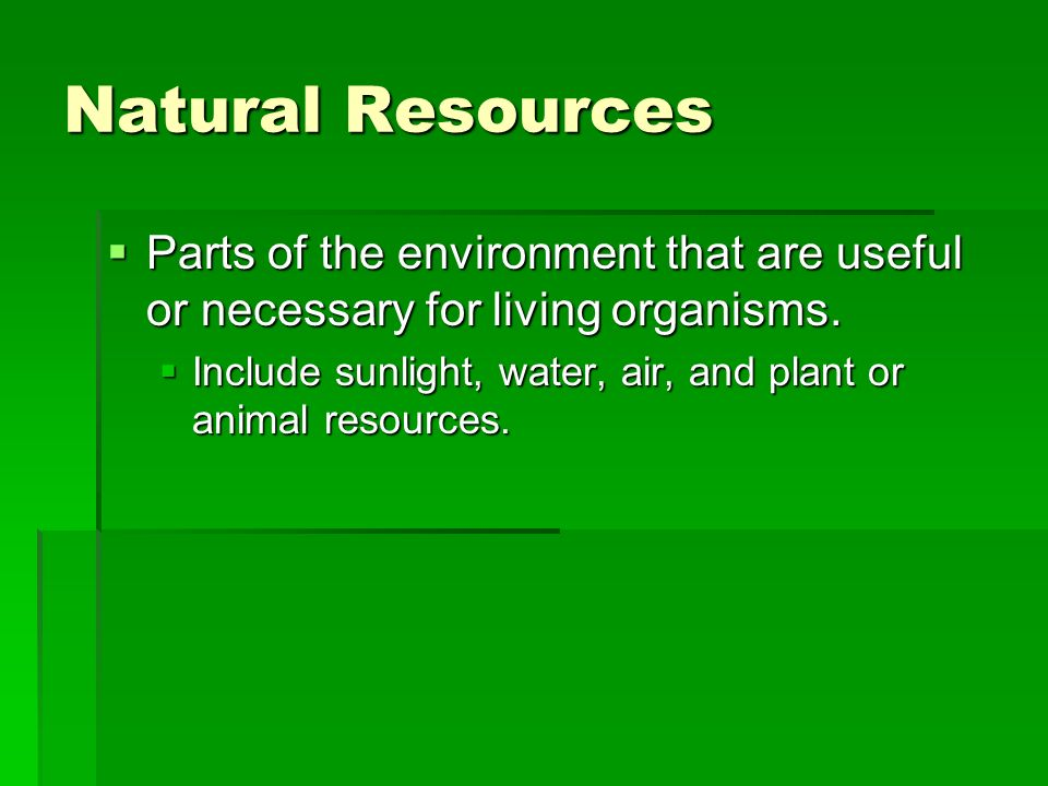 Natural Resources Parts of the environment that are useful or necessary for living organisms.