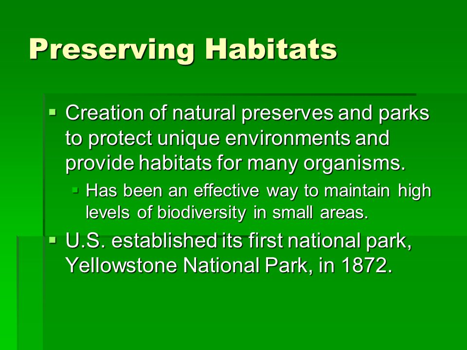 Preserving Habitats Creation of natural preserves and parks to protect unique environments and provide habitats for many organisms.