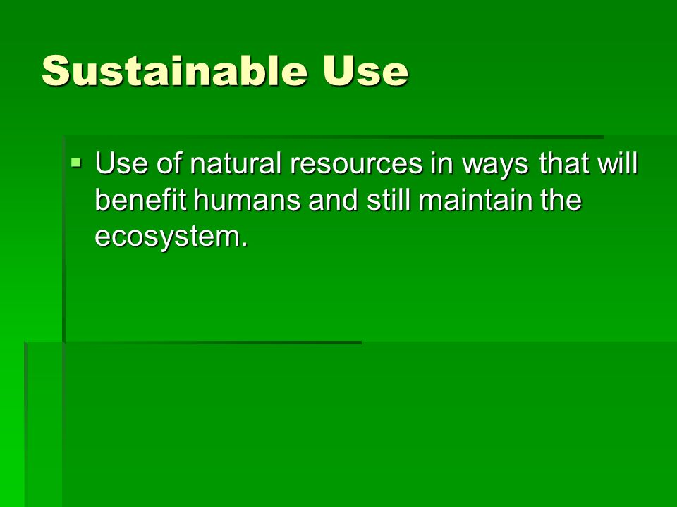 Sustainable Use Use of natural resources in ways that will benefit humans and still maintain the ecosystem.