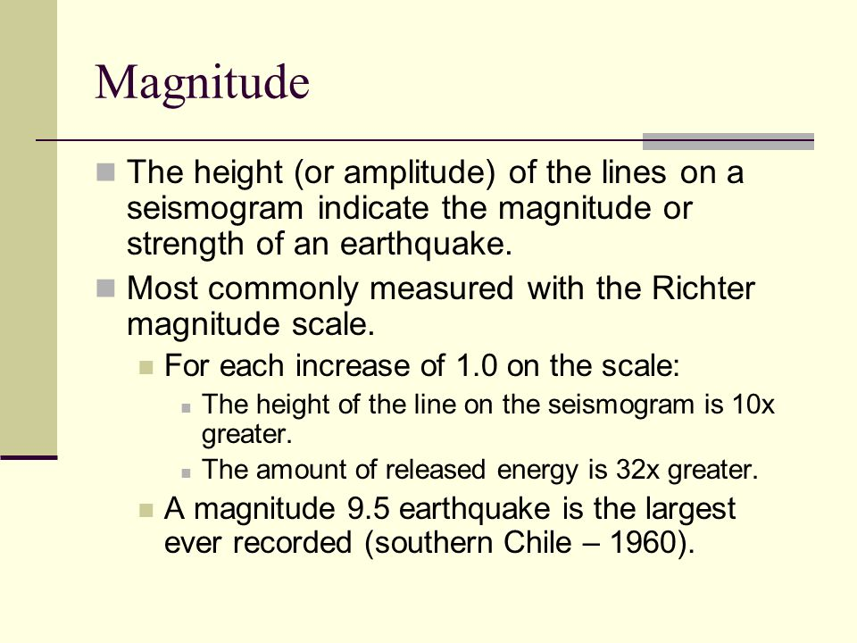 Magnitude The height (or amplitude) of the lines on a seismogram indicate the magnitude or strength of an earthquake.