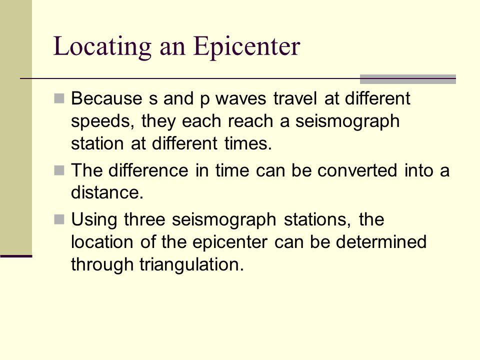 Locating an Epicenter Because s and p waves travel at different speeds, they each reach a seismograph station at different times.