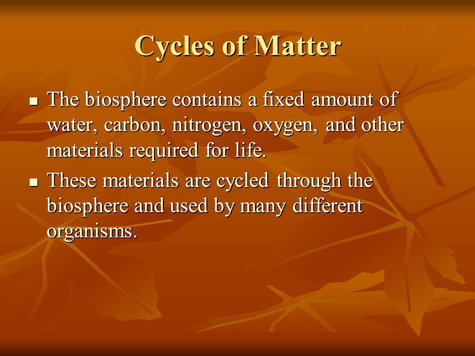 Cycles of Matter The biosphere contains a fixed amount of water, carbon, nitrogen, oxygen, and other materials required for life.