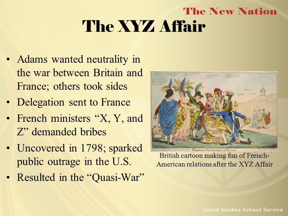 The XYZ Affair Adams wanted neutrality in the war between Britain and France; others took sides. Delegation sent to France.