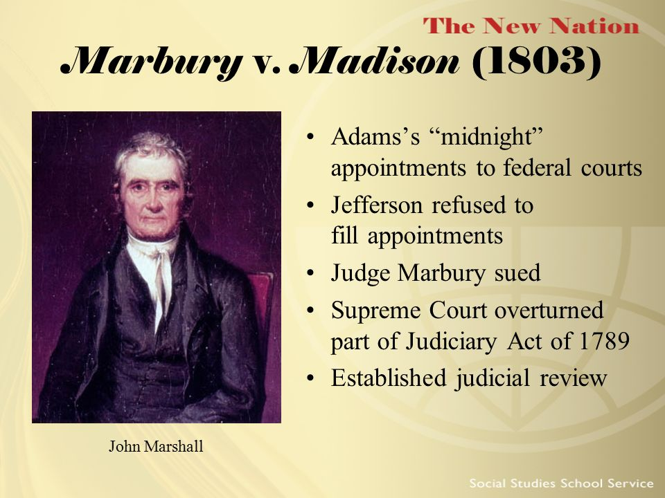 Marbury v. Madison (1803) Adams's midnight appointments to federal courts. Jefferson refused to fill appointments.