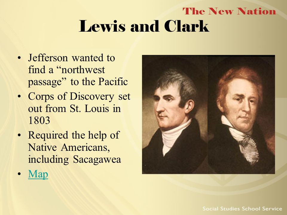 Lewis and Clark Jefferson wanted to find a northwest passage to the Pacific. Corps of Discovery set out from St. Louis in