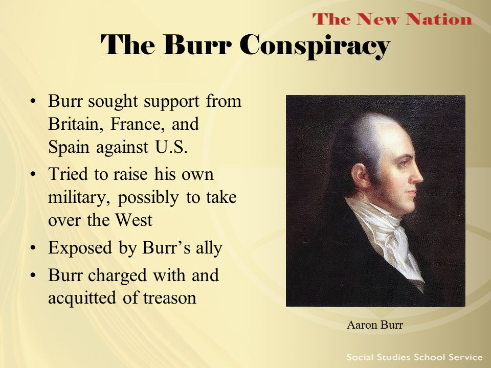 The Burr Conspiracy Burr sought support from Britain, France, and Spain against U.S. Tried to raise his own military, possibly to take over the West.