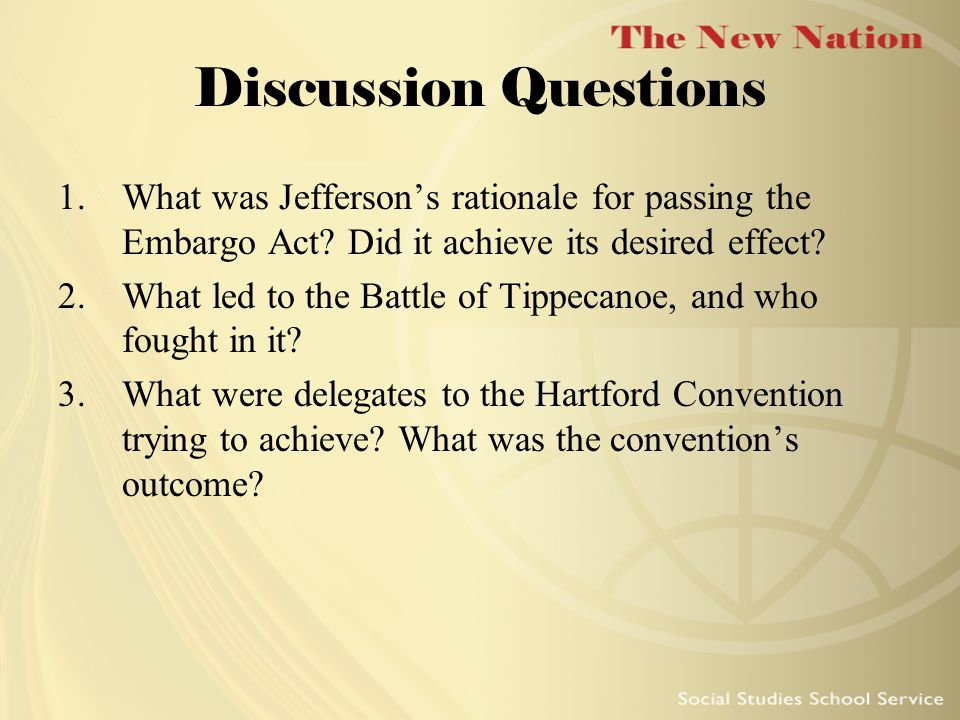Discussion Questions What was Jefferson's rationale for passing the Embargo Act Did it achieve its desired effect