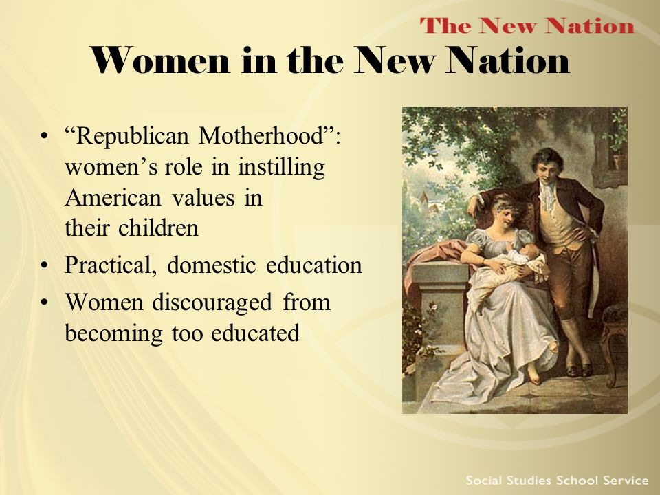 Women in the New Nation Republican Motherhood : women's role in instilling American values in their children.
