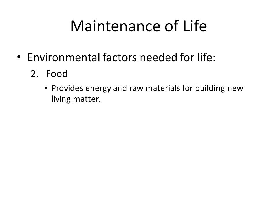 Maintenance of Life Environmental factors needed for life: Food