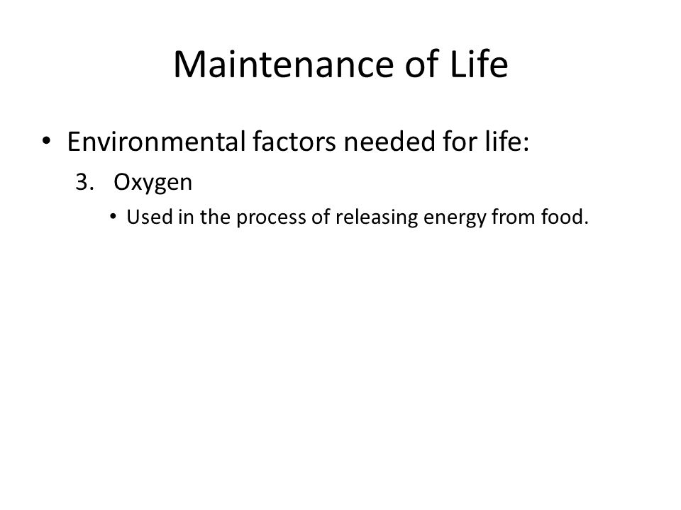 Maintenance of Life Environmental factors needed for life: Oxygen