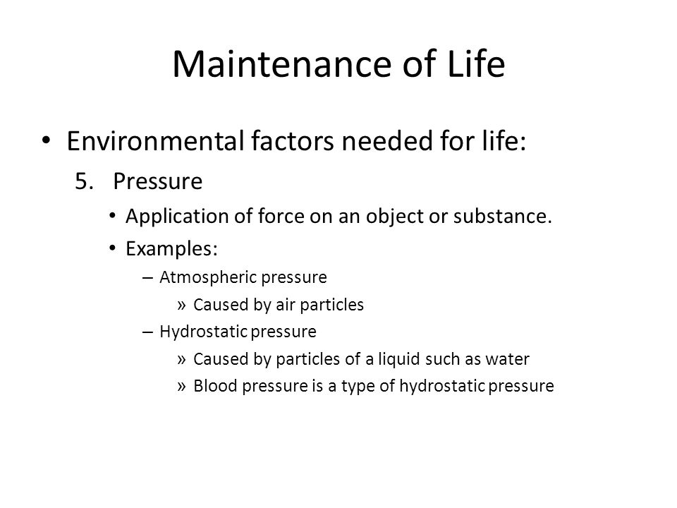 Maintenance of Life Environmental factors needed for life: Pressure