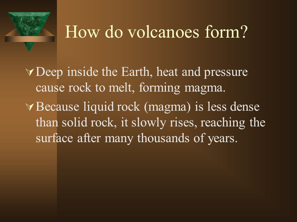 How do volcanoes form Deep inside the Earth, heat and pressure cause rock to melt, forming magma.