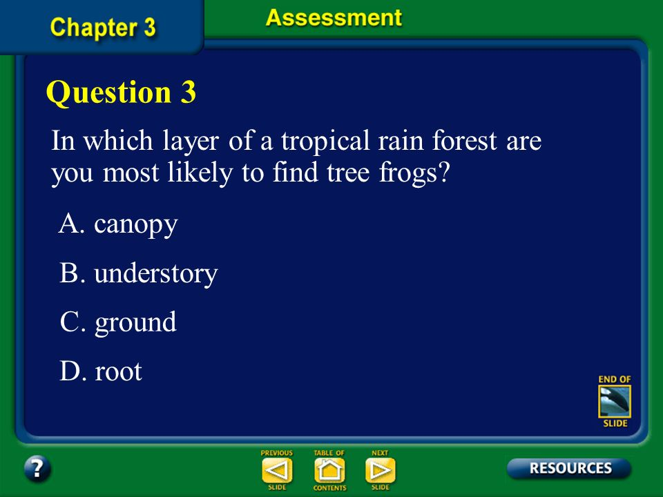 Question 3 In which layer of a tropical rain forest are you most likely to find tree frogs A. canopy.