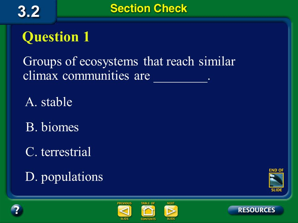 Question 1 Groups of ecosystems that reach similar climax communities are ________. A. stable. B. biomes.