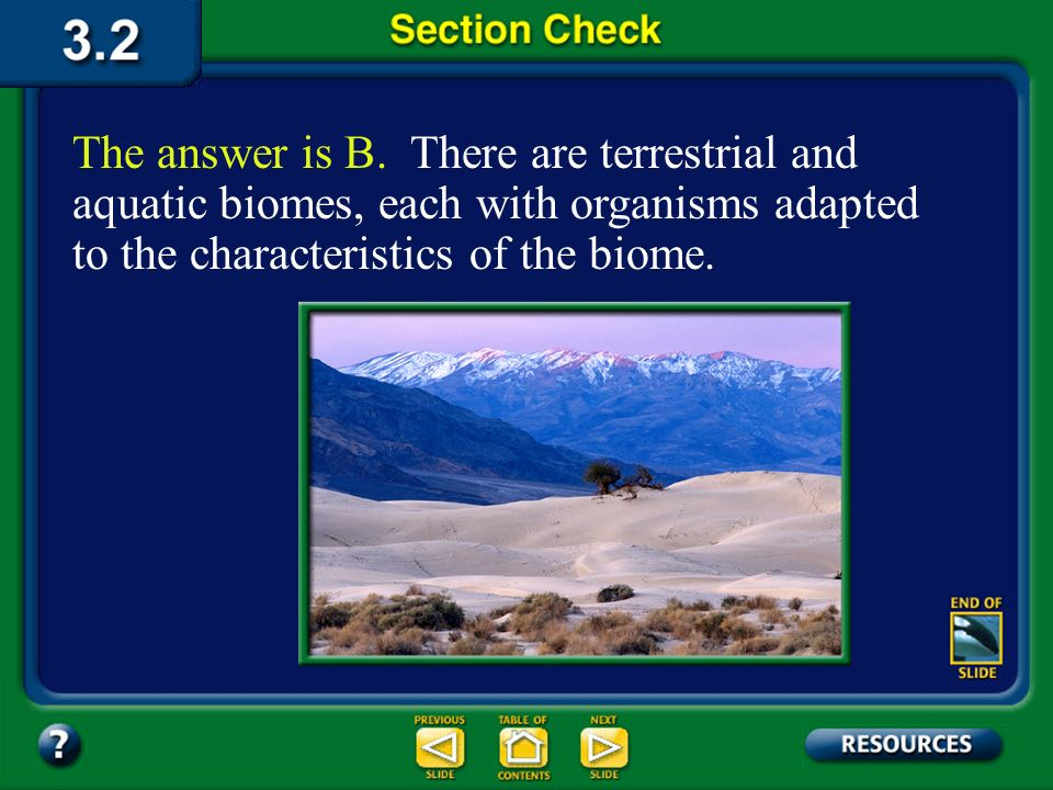 The answer is B. There are terrestrial and aquatic biomes, each with organisms adapted to the characteristics of the biome.