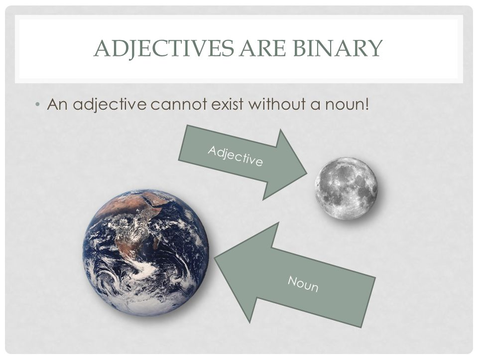Adjectives are Binary An adjective cannot exist without a noun!