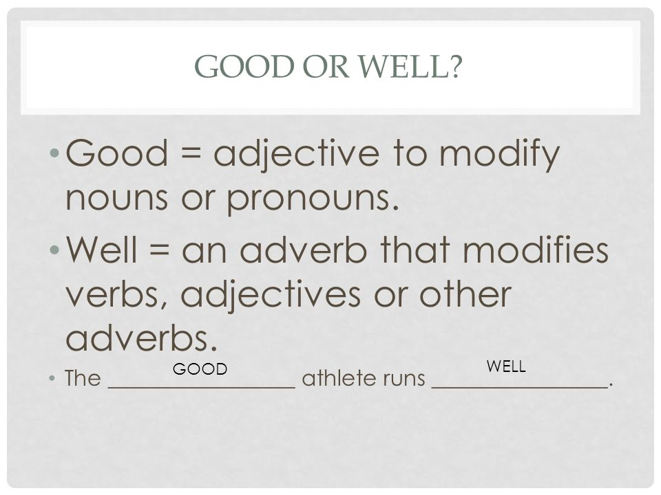 Good = adjective to modify nouns or pronouns.