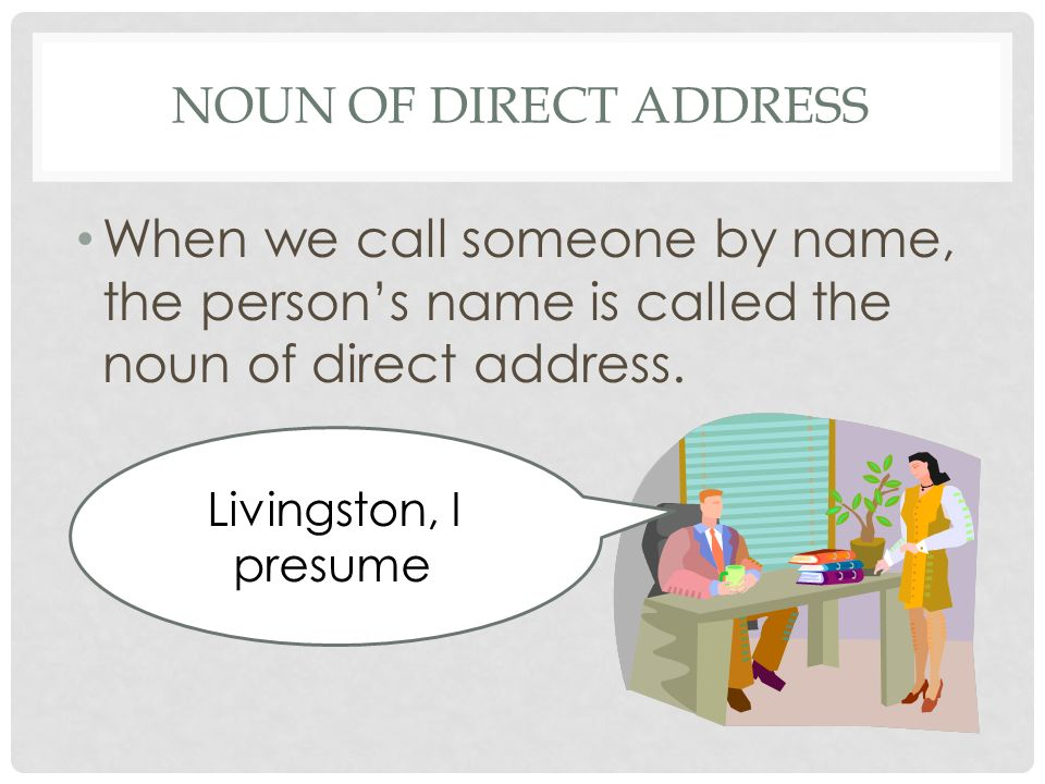 Noun of direct address When we call someone by name, the person's name is called the noun of direct address.