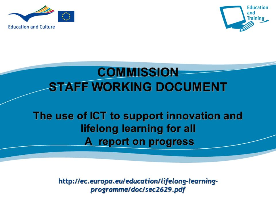 COMMISSION STAFF WORKING DOCUMENT The use of ICT to support innovation and lifelong learning for all A report on progress http://ec.europa.eu/education/lifelong-learning-programme/doc/sec2629.pdf