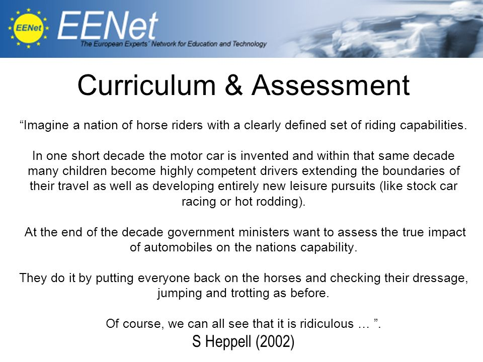 Curriculum & Assessment Imagine a nation of horse riders with a clearly defined set of riding capabilities. In one short decade the motor car is invented and within that same decade many children become highly competent drivers extending the boundaries of their travel as well as developing entirely new leisure pursuits (like stock car racing or hot rodding). At the end of the decade government ministers want to assess the true impact of automobiles on the nations capability. They do it by putting everyone back on the horses and checking their dressage, jumping and trotting as before. Of course, we can all see that it is ridiculous … . S Heppell (2002)