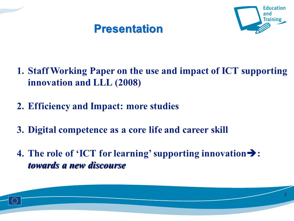 Presentation Staff Working Paper on the use and impact of ICT supporting innovation and LLL (2008) Efficiency and Impact: more studies.