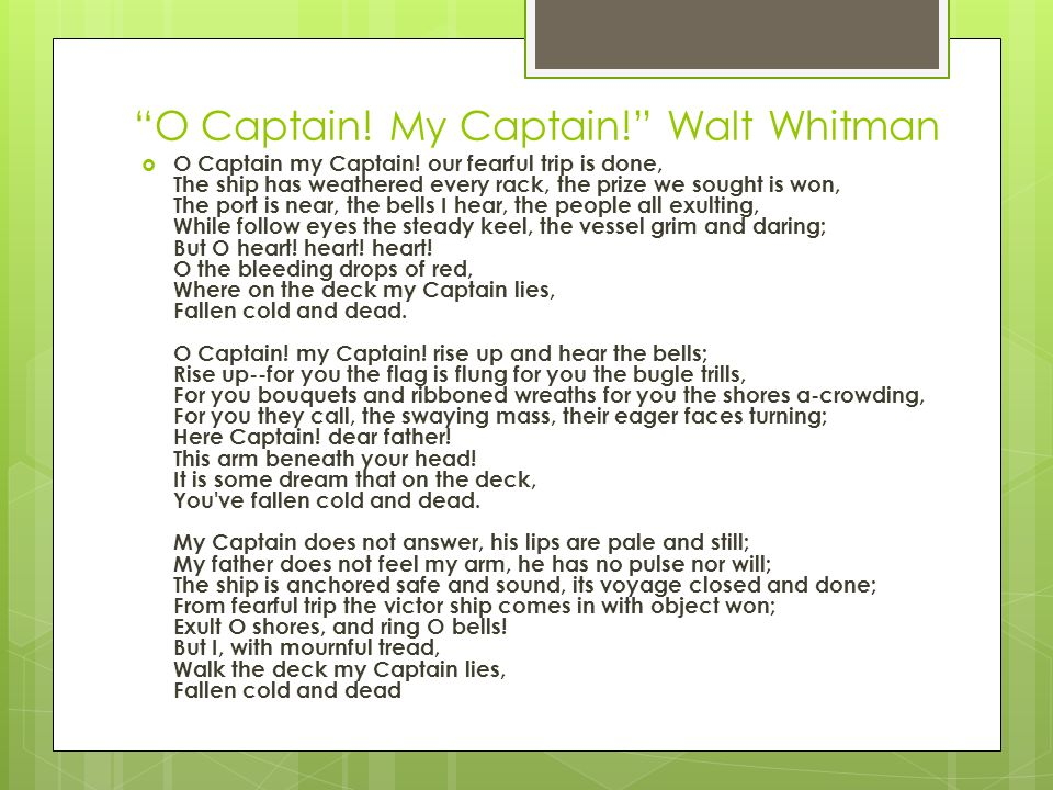 o captain by walt whitman My captain is an elegy for abraham lincoln written by walt whitman, who worked as a clerk and army hospital nurse during the civil war the captain of the poem is lincoln, and the ship represents the united states, brought safely through the storm of war.