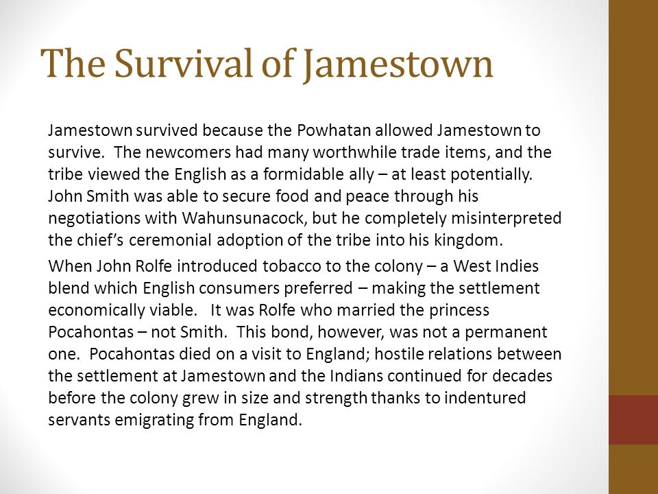 survival of jamestown essay John smith (1579–1631) was an english soldier and adventurer, and jamestown's most important figure during the colony's first two years born in england, smith briefly served an apprenticeship with a merchant but at age 17, his father died, and smith left home for military adventures throughout.