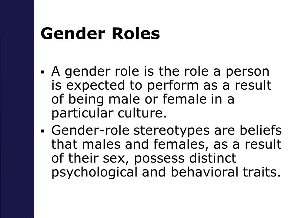 Gender Roles A gender role is the role a person is expected to perform as a result of being male or female in a particular culture.