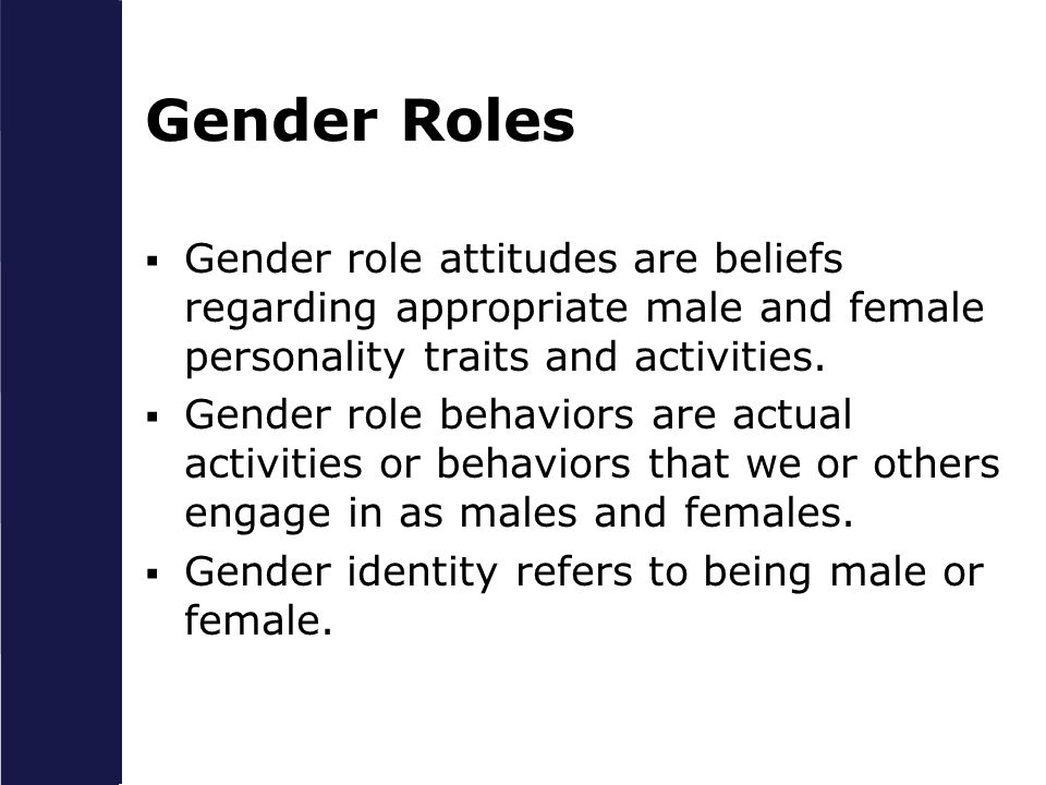 Gender Roles Gender role attitudes are beliefs regarding appropriate male and female personality traits and activities.