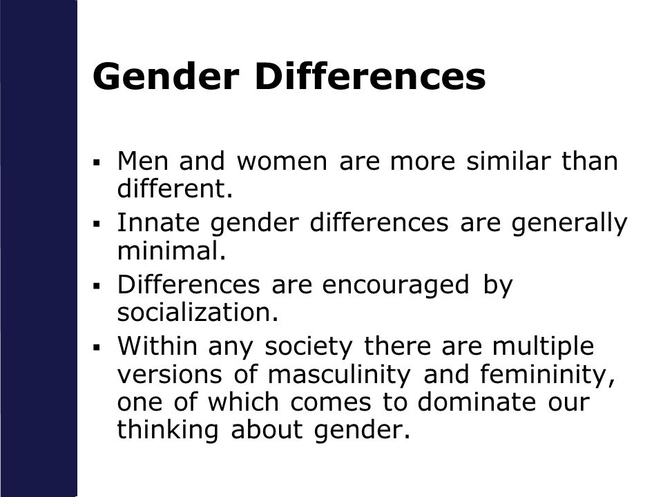Gender Differences Men and women are more similar than different.