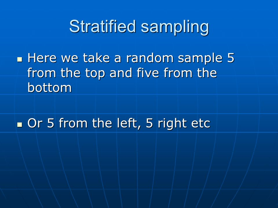 Stratified sampling Here we take a random sample 5 from the top and five from the bottom.