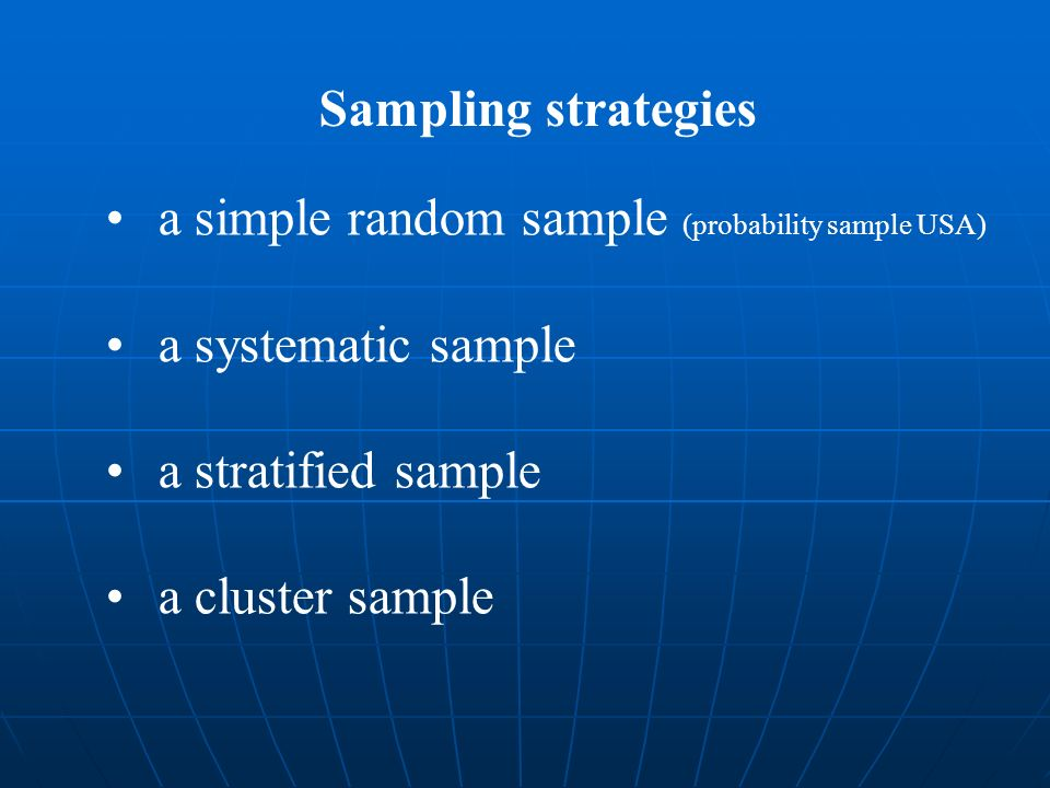Sampling strategies a simple random sample (probability sample USA) a systematic sample. a stratified sample.