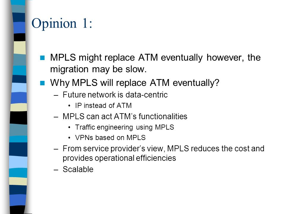 Opinion 1: MPLS might replace ATM eventually however, the migration may be slow. Why MPLS will replace ATM eventually
