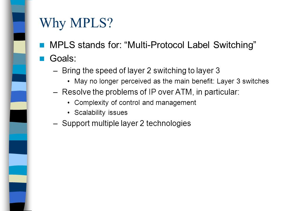 Why MPLS MPLS stands for: Multi-Protocol Label Switching Goals: