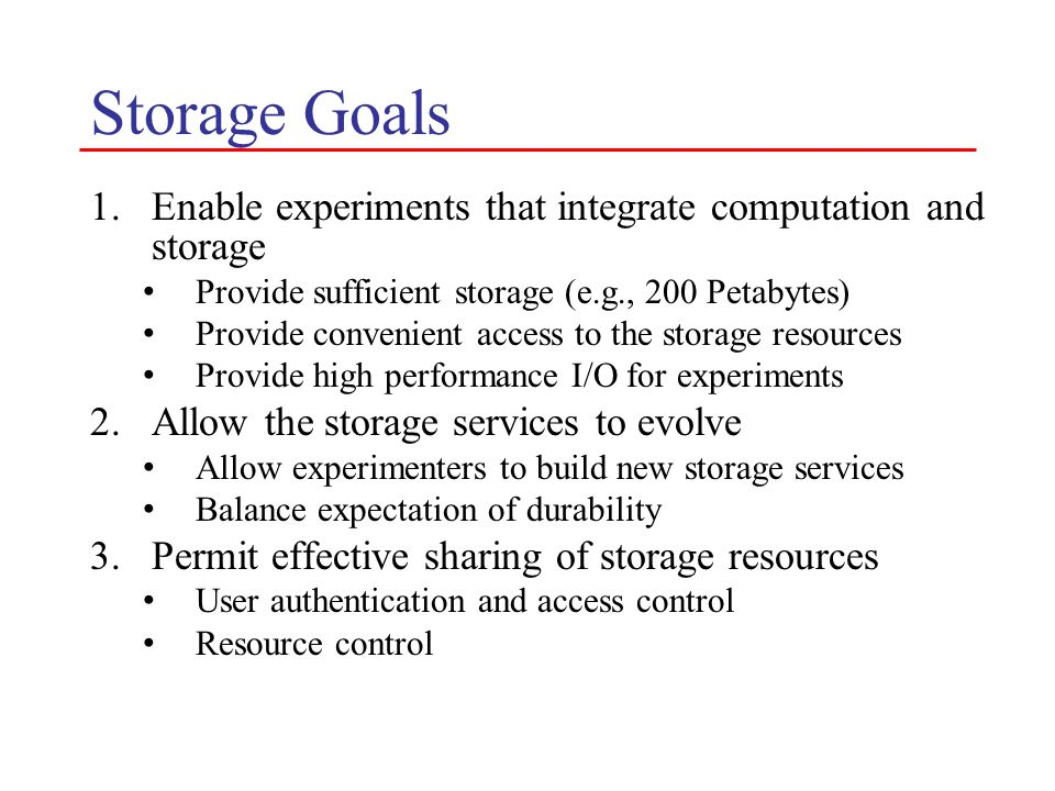 Storage Goals Enable experiments that integrate computation and storage. Provide sufficient storage (e.g., 200 Petabytes)