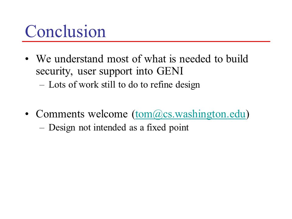 Conclusion We understand most of what is needed to build security, user support into GENI. Lots of work still to do to refine design.