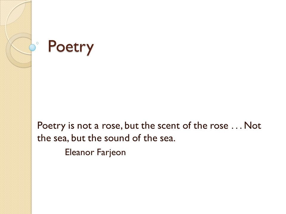 Poetry Poetry is not a rose, but the scent of the rose       Not the sea,  but the sound of the sea  Eleanor Farjeon