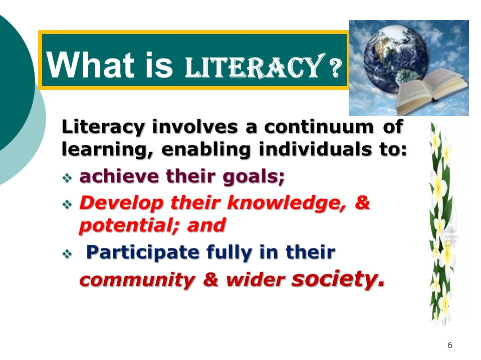 What is Literacy Literacy involves a continuum of learning, enabling individuals to: achieve their goals;