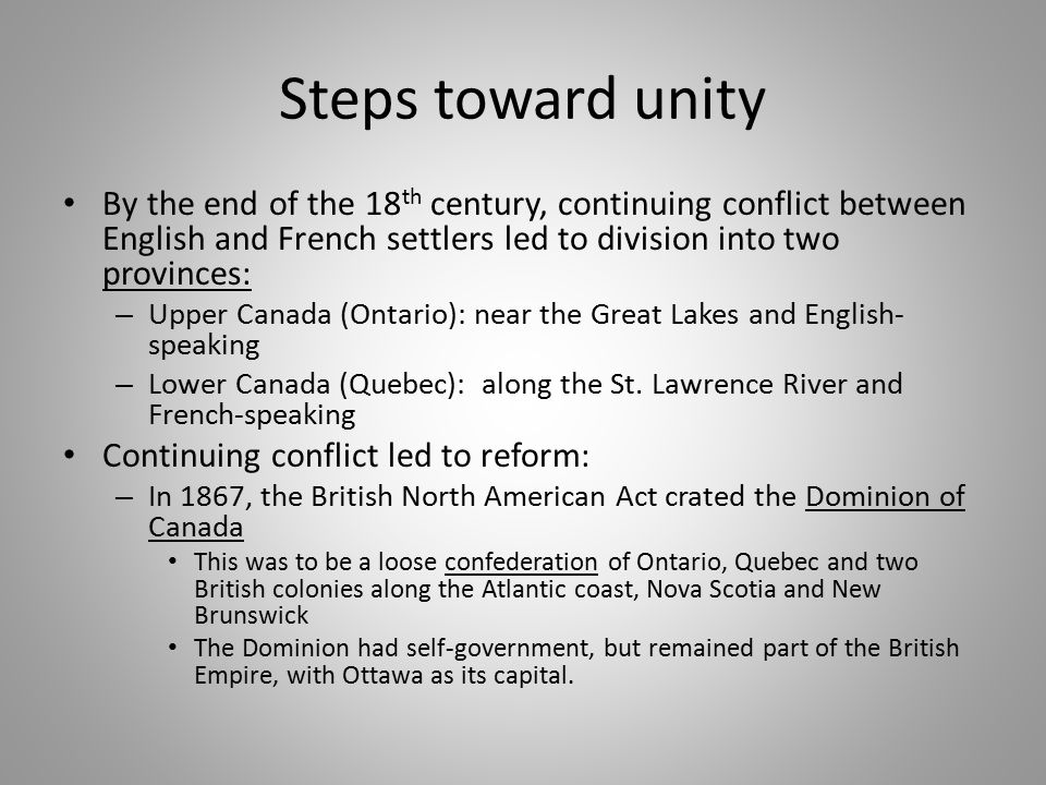 Steps toward unity By the end of the 18th century, continuing conflict between English and French settlers led to division into two provinces: