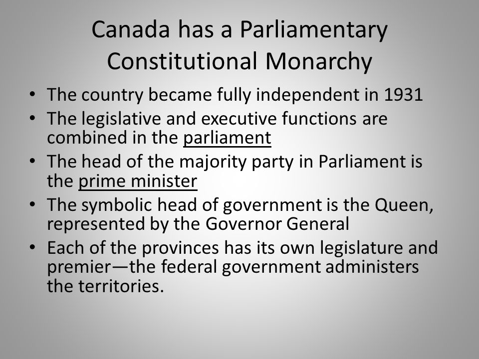 Canada has a Parliamentary Constitutional Monarchy
